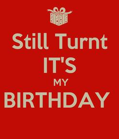 Poster: Still Turnt IT'S  MY BIRTHDAY