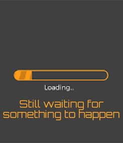 Poster:         Still waiting for something to happen