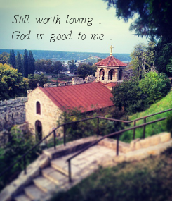 Poster: Still worth loving ... God is good to me ...