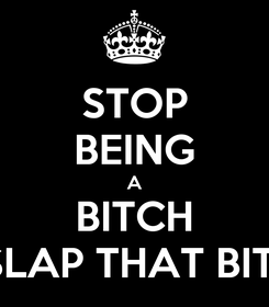 Poster: STOP BEING A BITCH A SLAP THAT BITCH