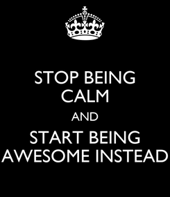 Poster: STOP BEING CALM AND START BEING AWESOME INSTEAD