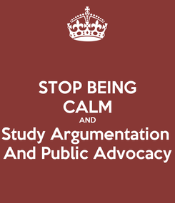 Poster: STOP BEING CALM AND Study Argumentation  And Public Advocacy