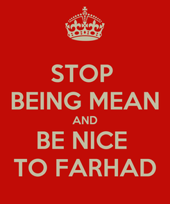 Poster: STOP  BEING MEAN AND BE NICE  TO FARHAD