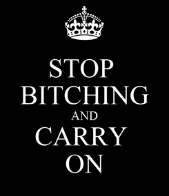 Poster: STOP  BITCHING AND CARRY  ON