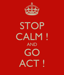 Poster: STOP CALM ! AND GO ACT !