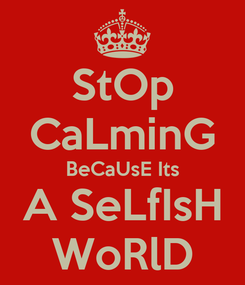 Poster: StOp CaLminG BeCaUsE Its A SeLfIsH WoRlD