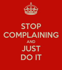 Poster: STOP COMPLAINING AND JUST DO IT