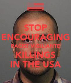 Poster: STOP ENCOURAGING RACIST VIGILIANTE KILLINGS IN THE USA