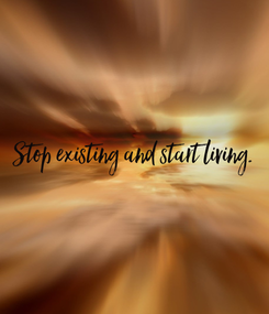 Poster: Stop existing and start living.