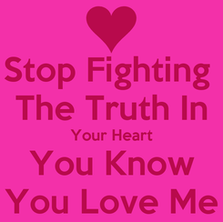 Poster: Stop Fighting  The Truth In Your Heart You Know You Love Me