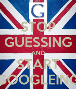 Poster: STOP GUESSING AND START GOOGLEING