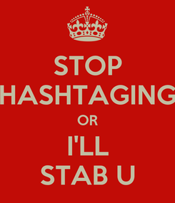 Poster: STOP HASHTAGING OR I'LL STAB U