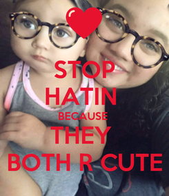 Poster: STOP HATIN  BECAUSE  THEY  BOTH R CUTE