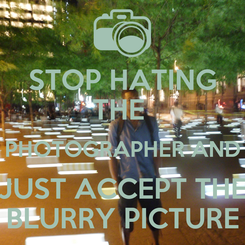 Poster: STOP HATING THE  PHOTOGRAPHER AND JUST ACCEPT THE BLURRY PICTURE