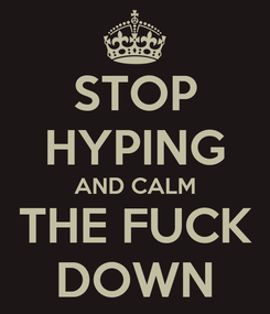 Poster: STOP HYPING AND CALM THE FUCK DOWN