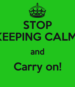 Poster: STOP KEEPING CALM  and Carry on!