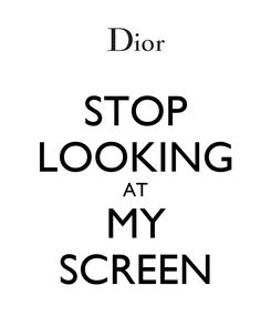 Poster: STOP LOOKING AT MY SCREEN