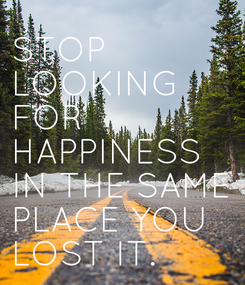 Poster: STOP LOOKING  FOR HAPPINESS IN THE SAME PLACE YOU LOST IT.