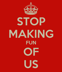 Poster: STOP MAKING FUN OF US