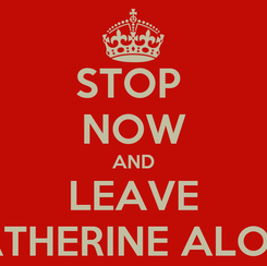 Poster: STOP  NOW AND LEAVE KATHERINE ALONE