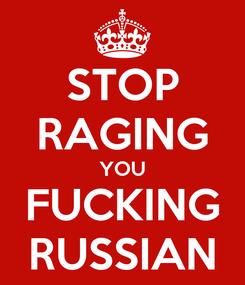 Poster: STOP RAGING YOU FUCKING RUSSIAN