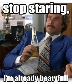 Poster: stop staring, I'm already beatyfull