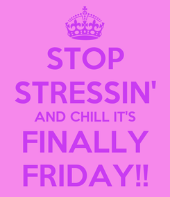 Poster: STOP STRESSIN' AND CHILL IT'S FINALLY FRIDAY!!