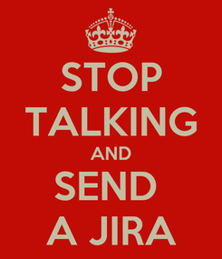 Poster: STOP TALKING AND SEND  A JIRA
