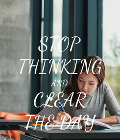 Poster: STOP THINKING AND CLEAR THE DAY