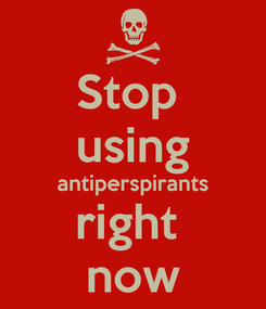 Poster: Stop  using antiperspirants right  now