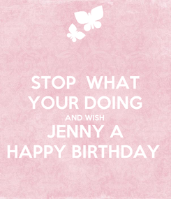 Poster: STOP  WHAT YOUR DOING AND WISH JENNY A HAPPY BIRTHDAY