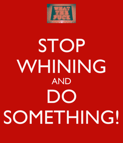 Poster: STOP WHINING AND  DO  SOMETHING!