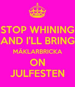 Poster: STOP WHINING AND I'LL BRING MÄKLARBRICKA ON JULFESTEN