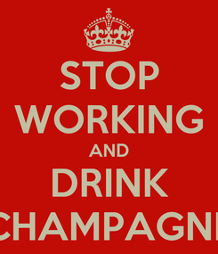 Poster: STOP WORKING AND DRINK CHAMPAGNE