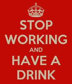 Poster: STOP WORKING AND HAVE A DRINK