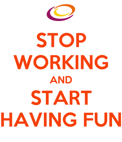Poster: STOP WORKING AND START HAVING FUN