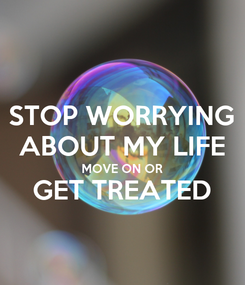 Poster: STOP WORRYING ABOUT MY LIFE MOVE ON OR GET TREATED