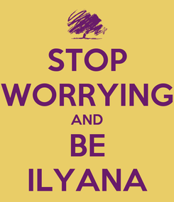Poster: STOP WORRYING AND BE ILYANA