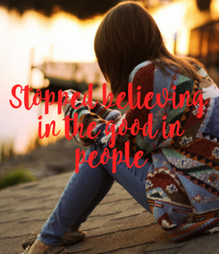 Poster: Stopped believing  in the good in  people