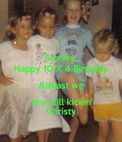 Poster: Stormy, Happy 10 X 4 Birthday Atleast we  are still kickin' Christy