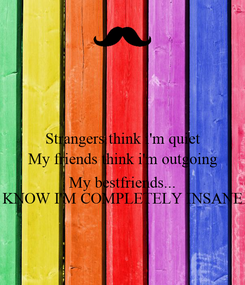 Poster: Strangers think i'm quiet My friends think i'm outgoing  My bestfriends... KNOW I'M COMPLETELY INSANE