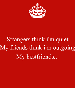 Poster: Strangers think i'm quiet My friends think i'm outgoing  My bestfriends...