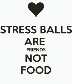 Poster: STRESS BALLS ARE  FRIENDS NOT FOOD