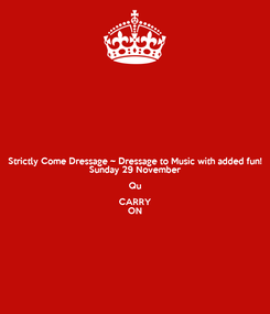 Poster: Strictly Come Dressage ~ Dressage to Music with added fun! Sunday 29 November Qu CARRY ON