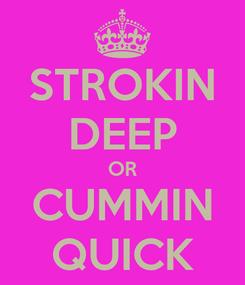Poster: STROKIN DEEP OR CUMMIN QUICK