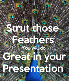 Poster: Strut those  Feathers  You will do  Great in your Presentation