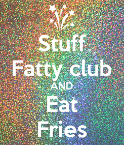 Poster: Stuff Fatty club AND Eat Fries