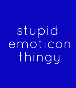 Poster: stupid  emoticon  thingy