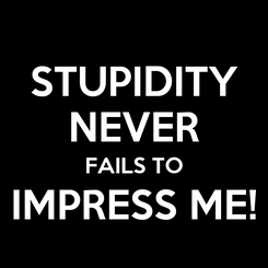 Poster: STUPIDITY NEVER FAILS TO IMPRESS ME!
