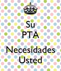 Poster: Su PTA  Necesidades Usted